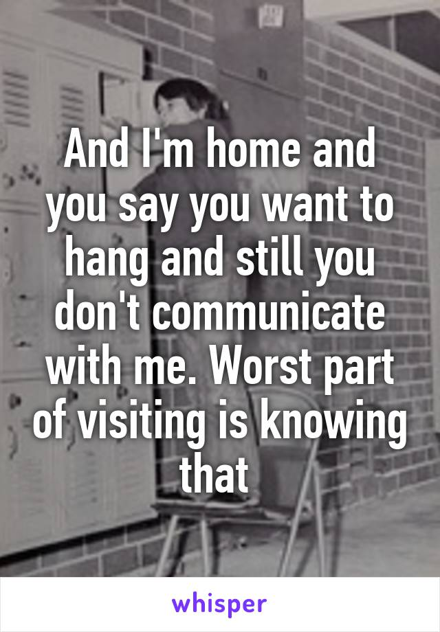 And I'm home and you say you want to hang and still you don't communicate with me. Worst part of visiting is knowing that