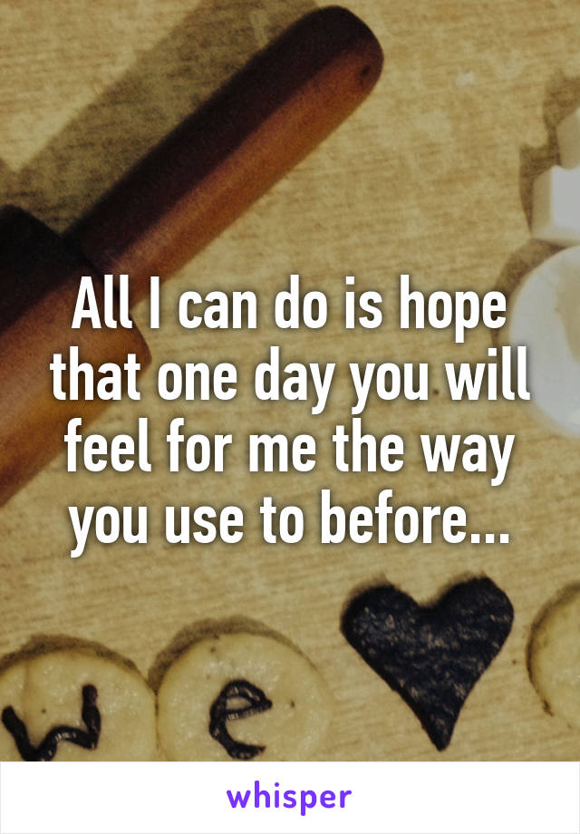 All I can do is hope that one day you will feel for me the way you use to before...