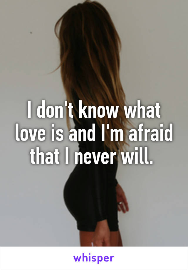 I don't know what love is and I'm afraid that I never will.