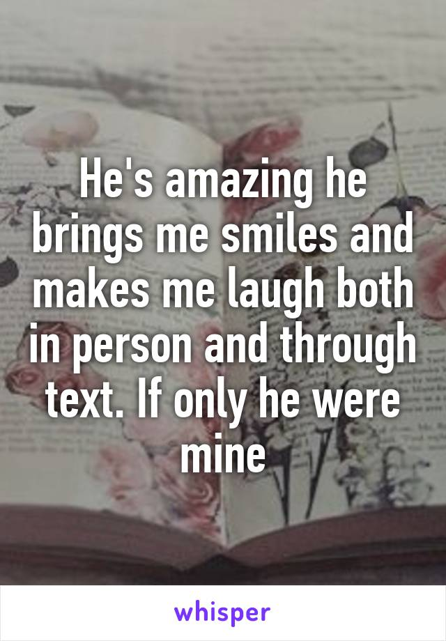He's amazing he brings me smiles and makes me laugh both in person and through text. If only he were mine