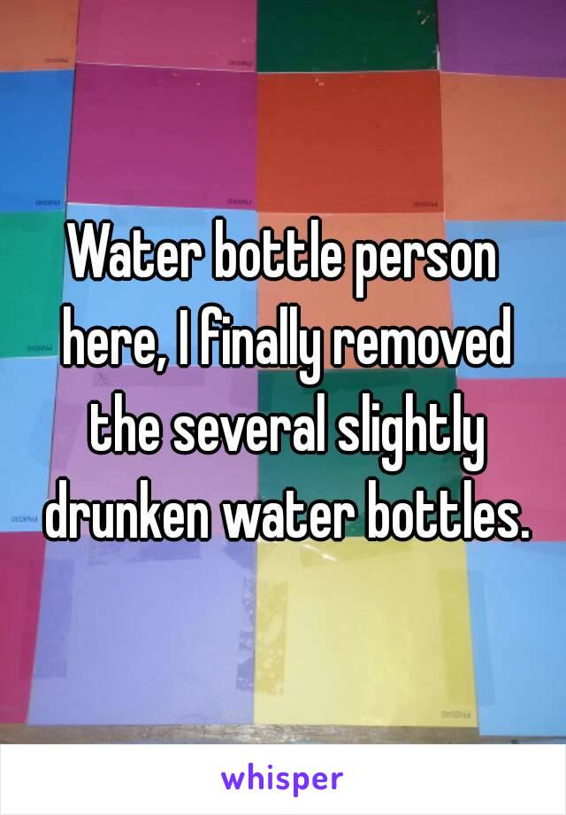 Water bottle person here, I finally removed the several slightly drunken water bottles.