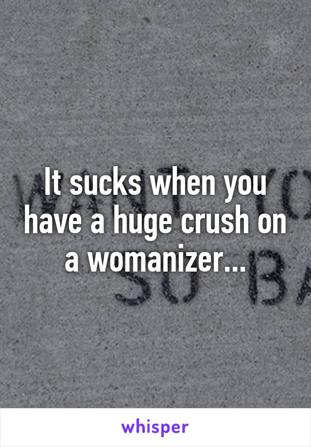 It sucks when you have a huge crush on a womanizer...