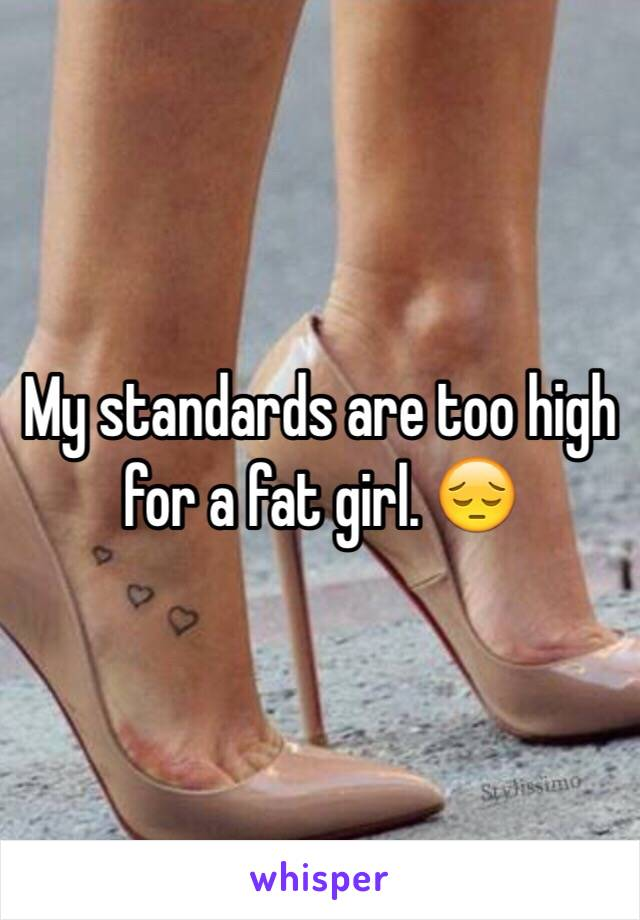 My standards are too high for a fat girl. 😔