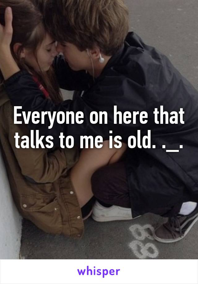 Everyone on here that talks to me is old. ._.
