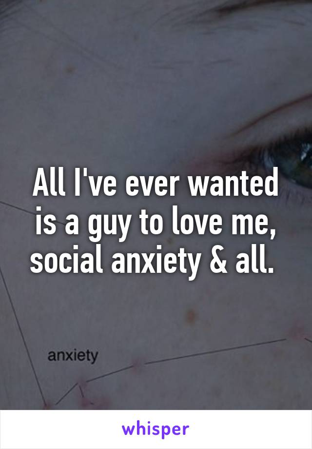 All I've ever wanted is a guy to love me, social anxiety & all.