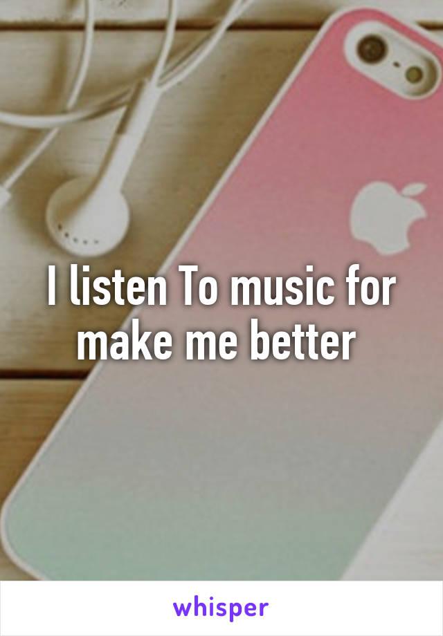 I listen To music for make me better