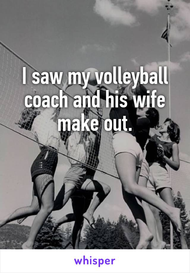 I saw my volleyball coach and his wife make out.