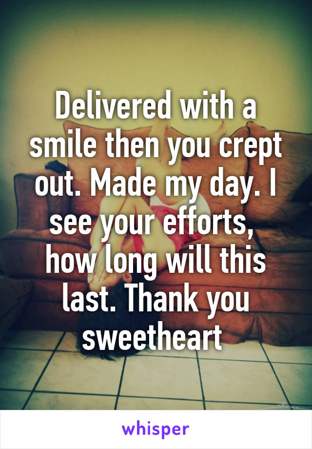 Delivered with a smile then you crept out. Made my day. I see your efforts,  how long will this last. Thank you sweetheart