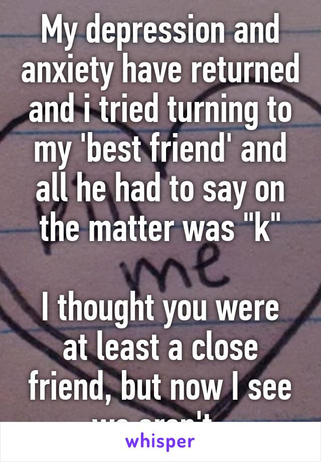 """My depression and anxiety have returned and i tried turning to my 'best friend' and all he had to say on the matter was """"k""""  I thought you were at least a close friend, but now I see we aren't."""