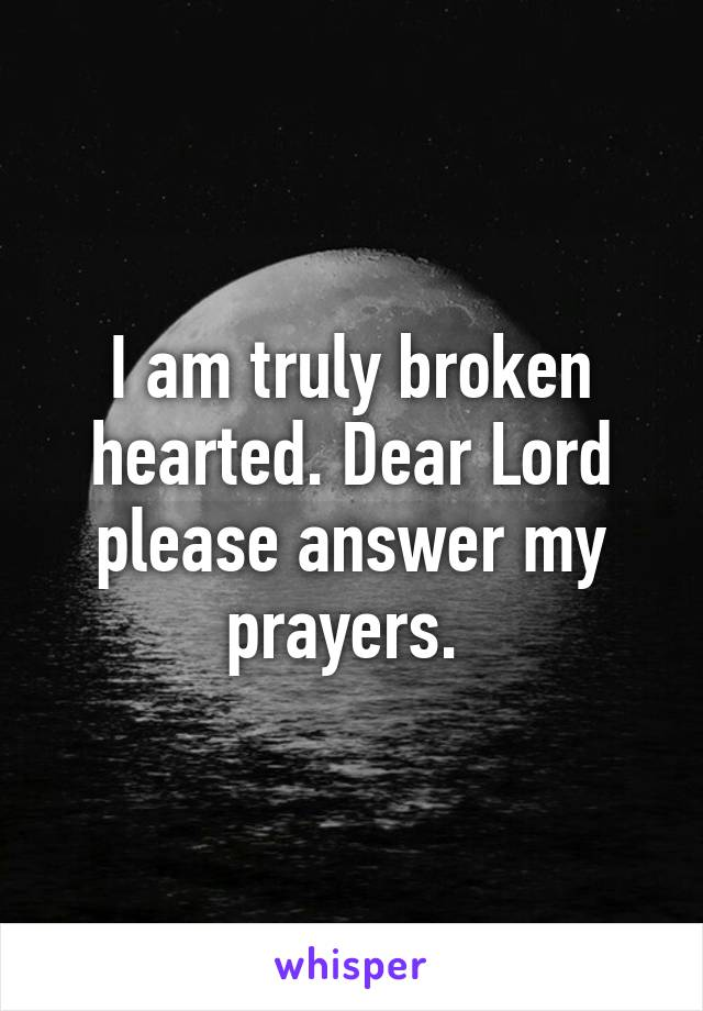 I am truly broken hearted. Dear Lord please answer my prayers.