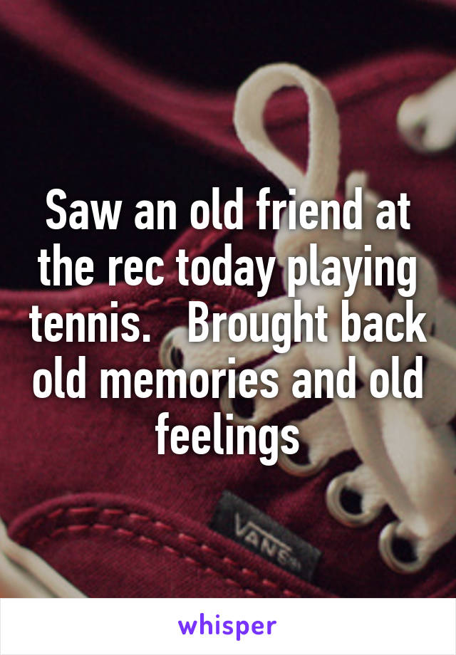 Saw an old friend at the rec today playing tennis.   Brought back old memories and old feelings