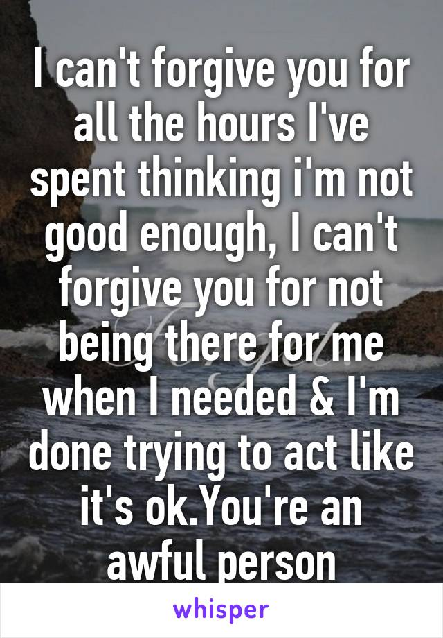 I can't forgive you for all the hours I've spent thinking i'm not good enough, I can't forgive you for not being there for me when I needed & I'm done trying to act like it's ok.You're an awful person