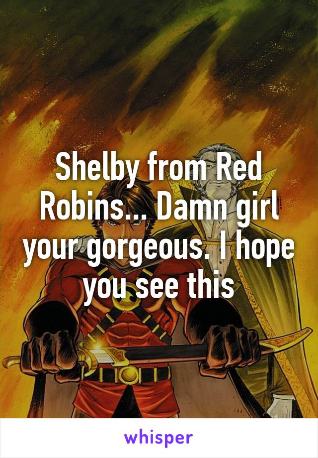 Shelby from Red Robins... Damn girl your gorgeous. I hope you see this