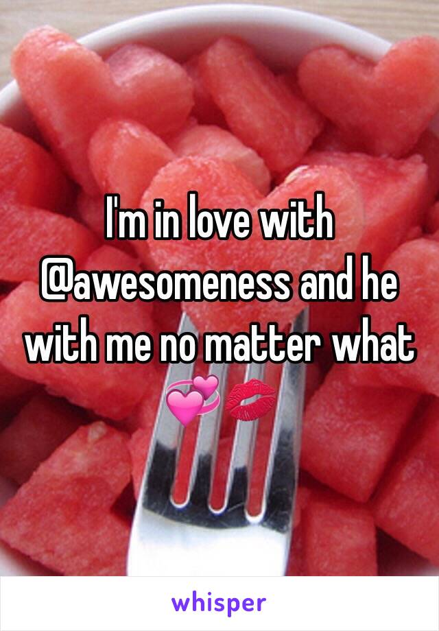 I'm in love with @awesomeness and he with me no matter what 💞💋