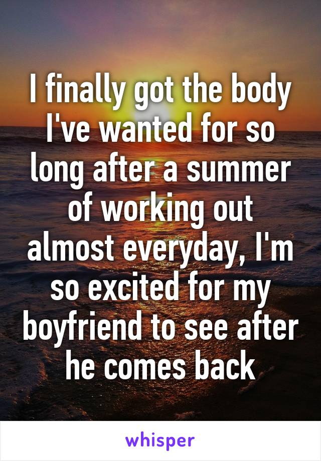 I finally got the body I've wanted for so long after a summer of working out almost everyday, I'm so excited for my boyfriend to see after he comes back