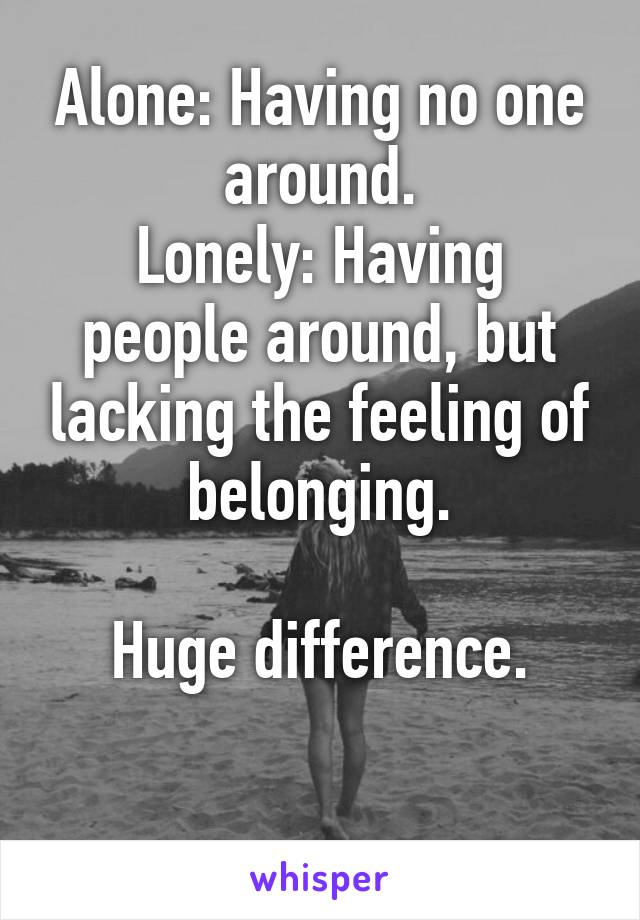 Alone: Having no one around. Lonely: Having people around, but lacking the feeling of belonging.  Huge difference.
