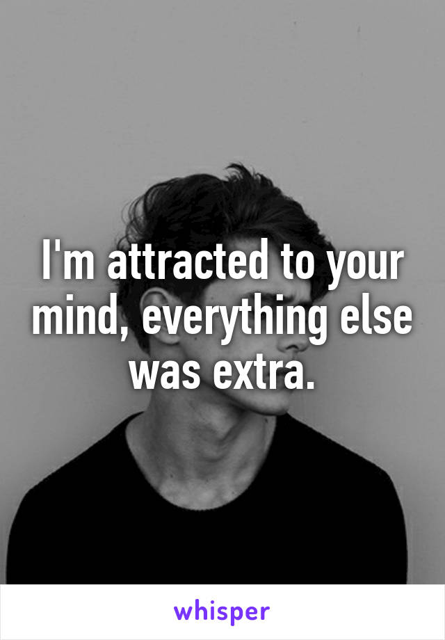 I'm attracted to your mind, everything else was extra.