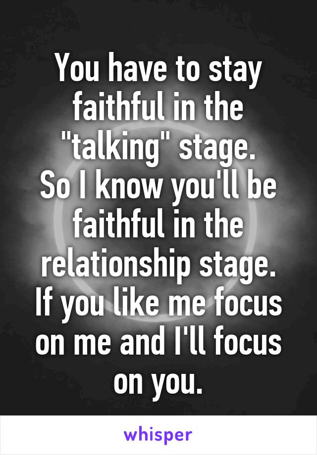 """You have to stay faithful in the """"talking"""" stage. So I know you'll be faithful in the relationship stage. If you like me focus on me and I'll focus on you."""