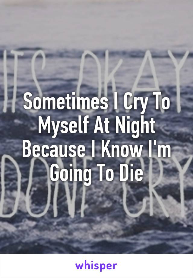 Sometimes I Cry To Myself At Night Because I Know I'm Going To Die