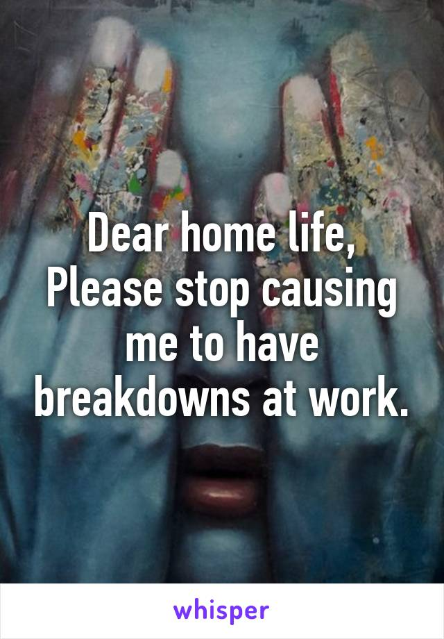 Dear home life, Please stop causing me to have breakdowns at work.