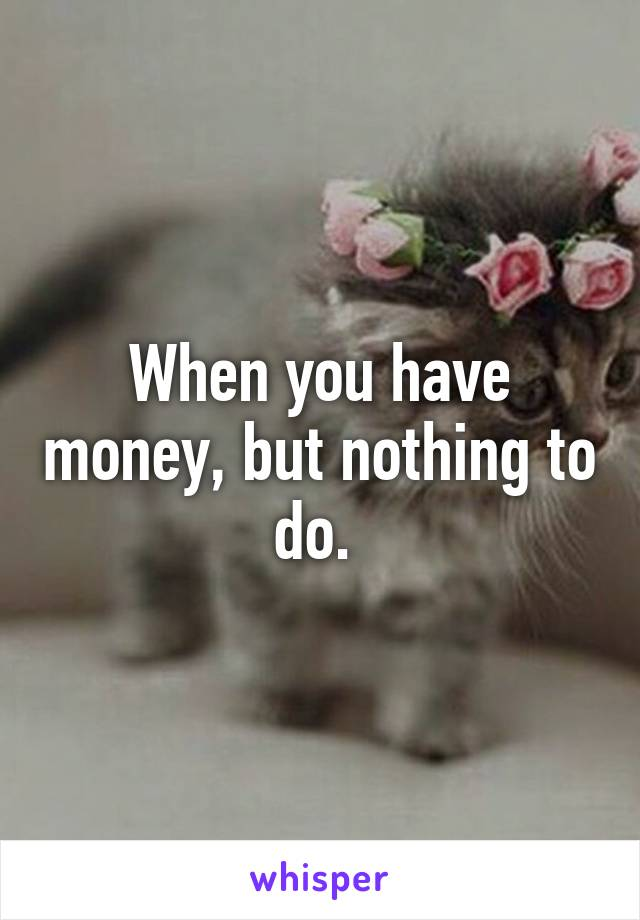 When you have money, but nothing to do.