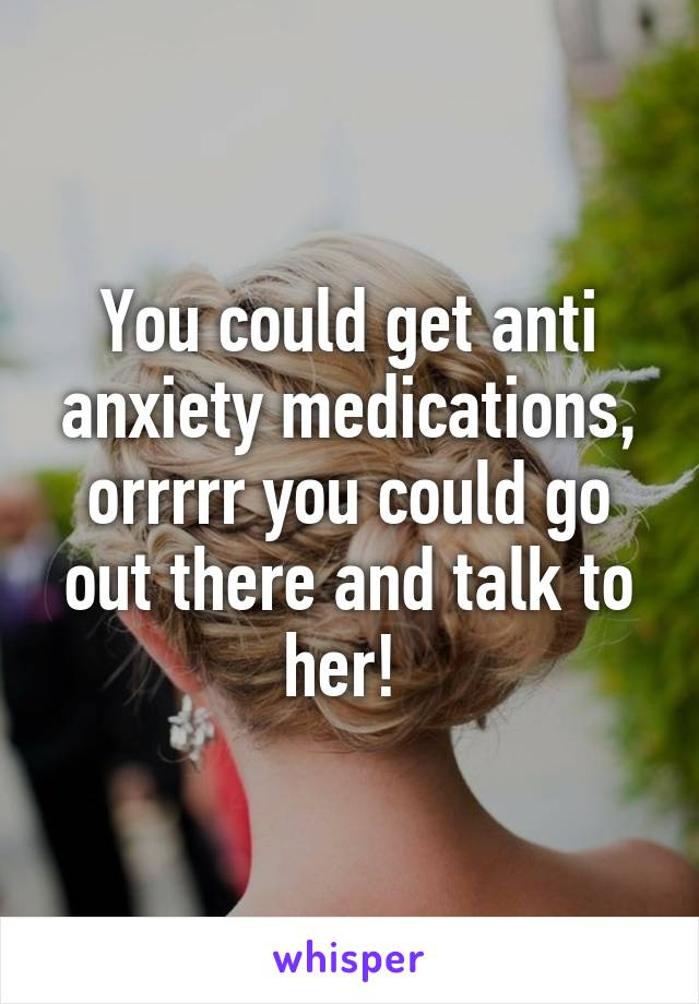You could get anti anxiety medications, orrrrr you could go out there and talk to her!