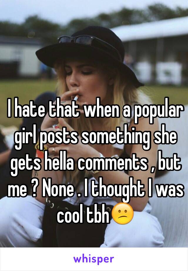 I hate that when a popular girl posts something she gets hella comments , but me ? None . I thought I was cool tbh😕