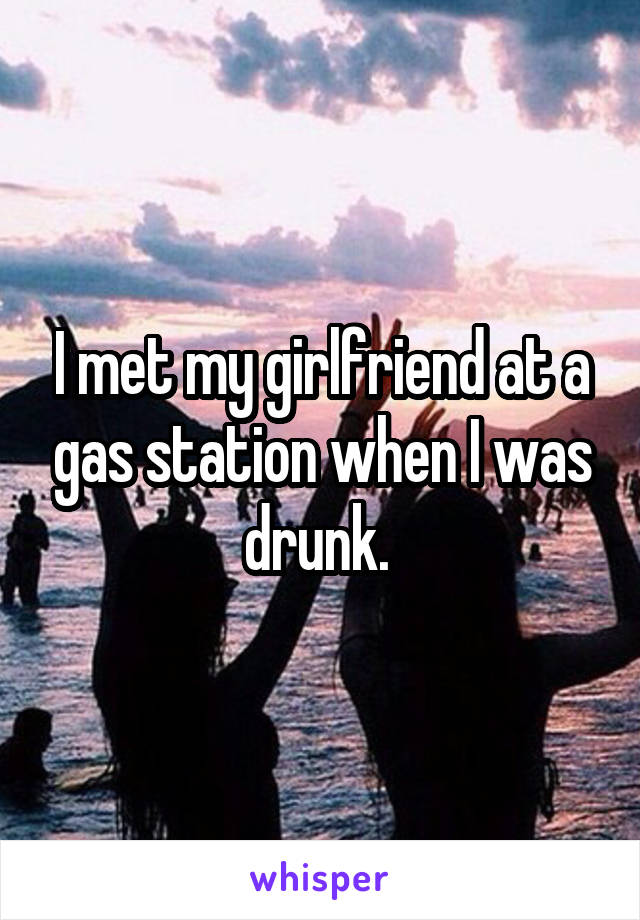 I met my girlfriend at a gas station when I was drunk.