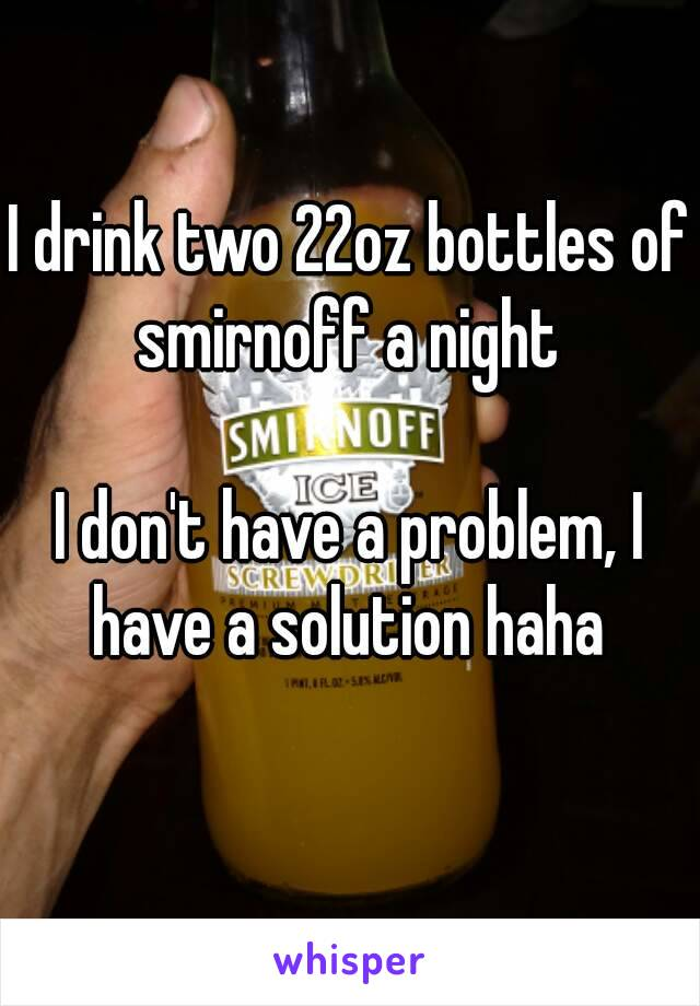 I drink two 22oz bottles of smirnoff a night   I don't have a problem, I have a solution haha