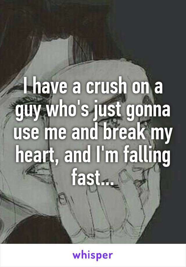 I have a crush on a guy who's just gonna use me and break my heart, and I'm falling fast...