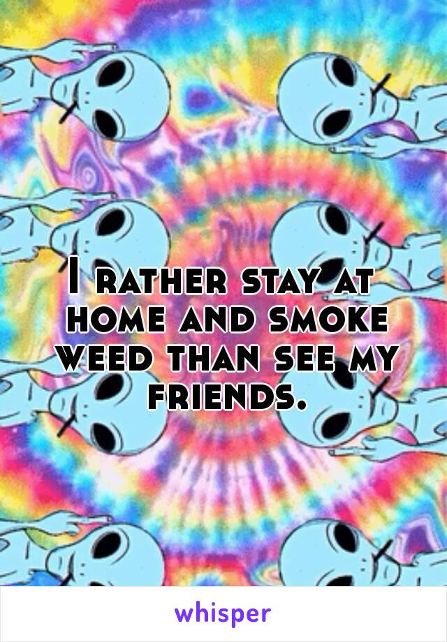 I rather stay at home and smoke weed than see my friends.