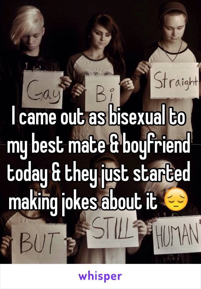 I came out as bisexual to my best mate & boyfriend today & they just started making jokes about it 😔