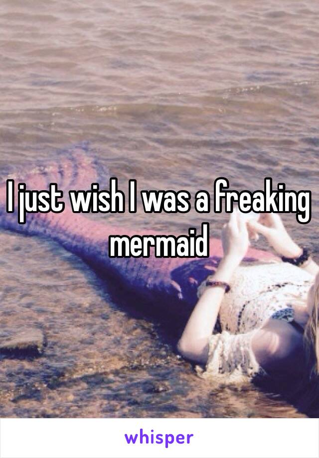 I just wish I was a freaking mermaid