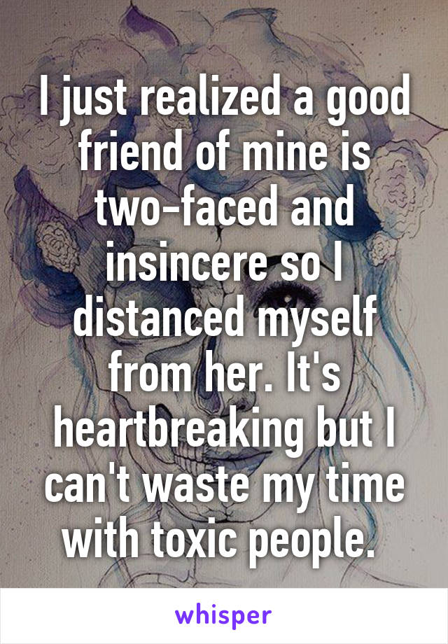 I just realized a good friend of mine is two-faced and insincere so I distanced myself from her. It's heartbreaking but I can't waste my time with toxic people.