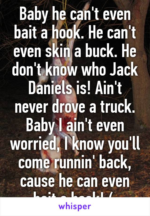 Baby he can't even bait a hook. He can't even skin a buck. He don't know who Jack Daniels is! Ain't never drove a truck. Baby I ain't even worried, I know you'll come runnin' back, cause he can even bait a hook! (;