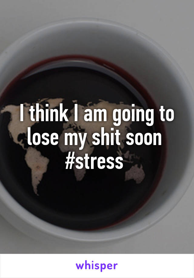 I think I am going to lose my shit soon  #stress