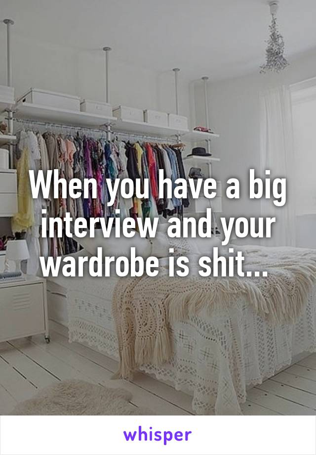 When you have a big interview and your wardrobe is shit...