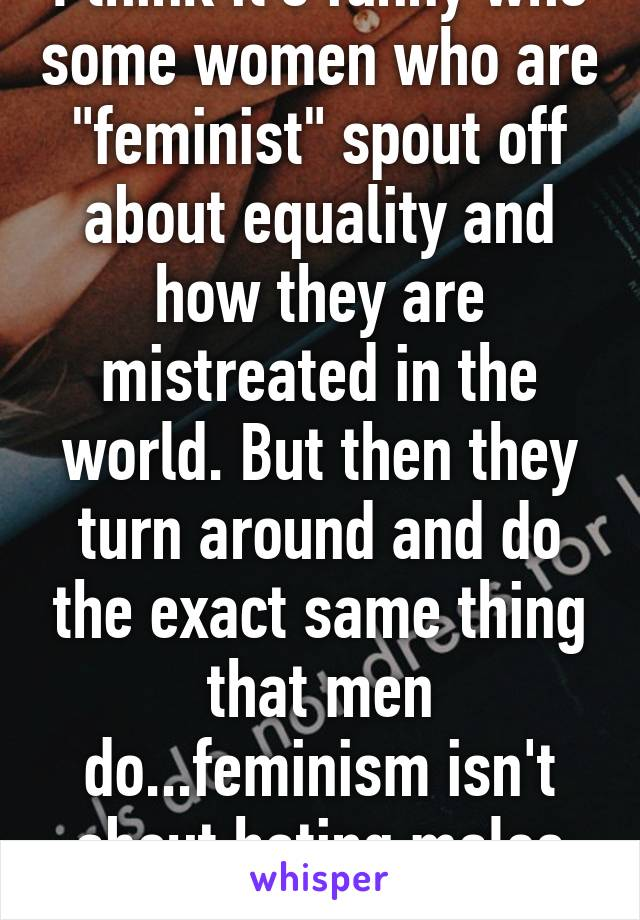 "I think it's funny who some women who are ""feminist"" spout off about equality and how they are mistreated in the world. But then they turn around and do the exact same thing that men do...feminism isn't about hating males ladies."