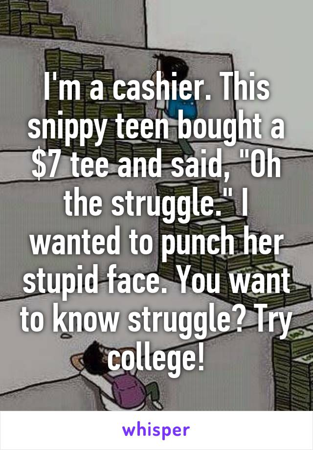 "I'm a cashier. This snippy teen bought a $7 tee and said, ""Oh the struggle."" I wanted to punch her stupid face. You want to know struggle? Try college!"