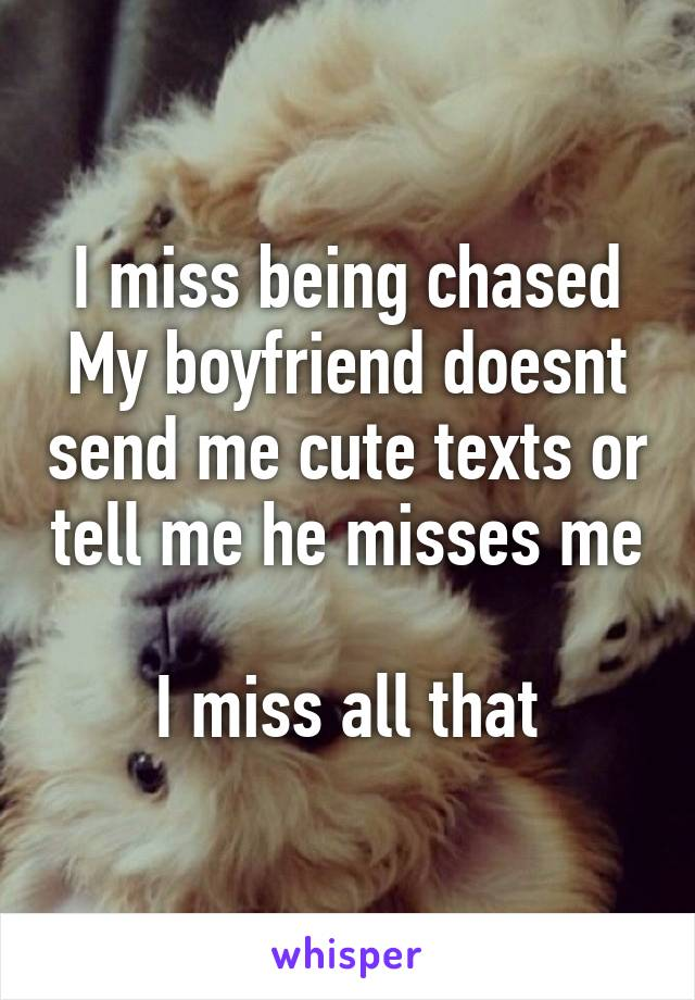 I miss being chased My boyfriend doesnt send me cute texts or tell me he misses me  I miss all that