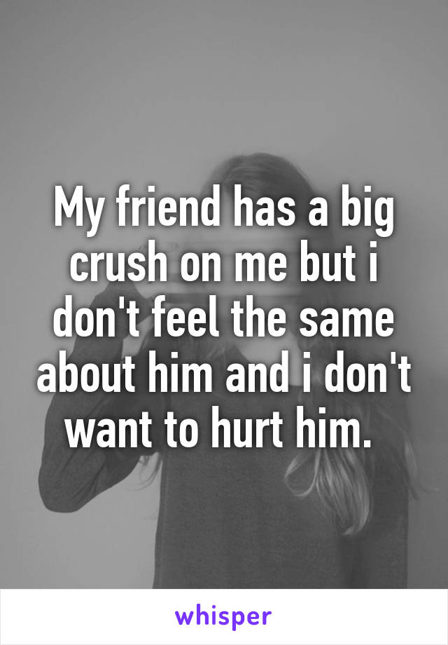 My friend has a big crush on me but i don't feel the same about him and i don't want to hurt him.