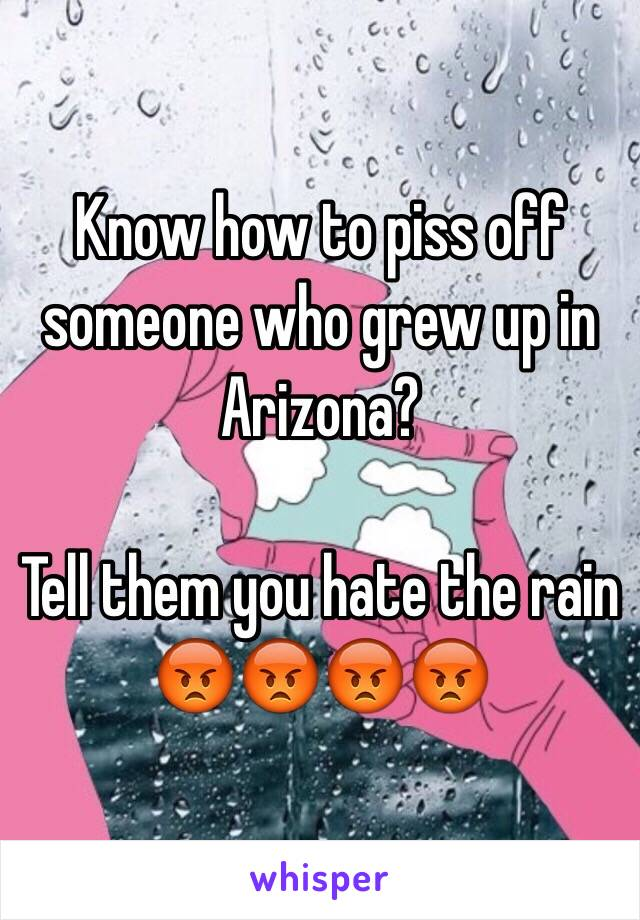 Know how to piss off someone who grew up in Arizona?  Tell them you hate the rain        😡😡😡😡