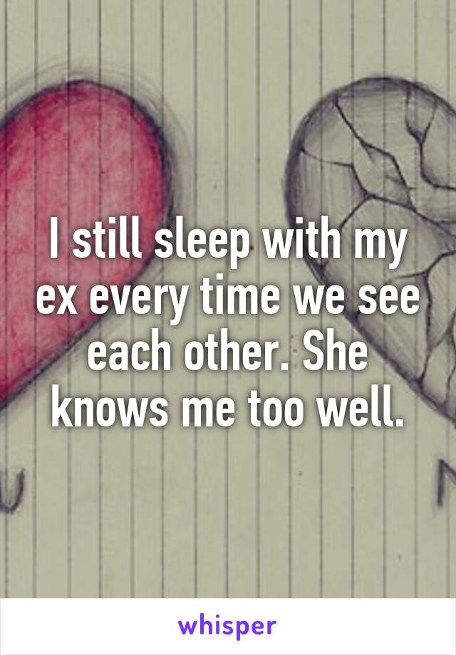 I still sleep with my ex every time we see each other. She knows me too well.