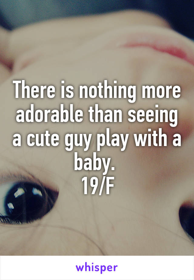 There is nothing more adorable than seeing a cute guy play with a baby.  19/F