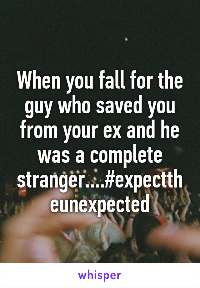 When you fall for the guy who saved you from your ex and he was a complete stranger....#expecttheunexpected