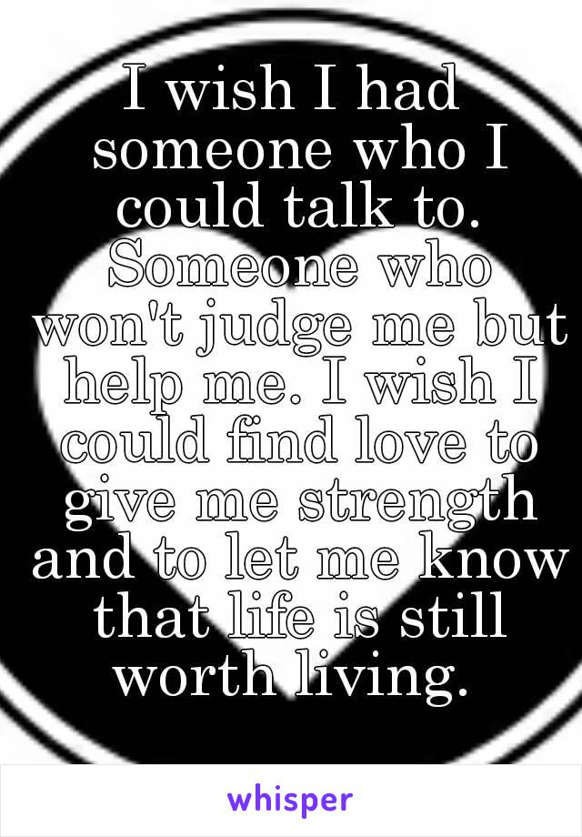 I wish I had someone who I could talk to. Someone who won't judge me but help me. I wish I could find love to give me strength and to let me know that life is still worth living.