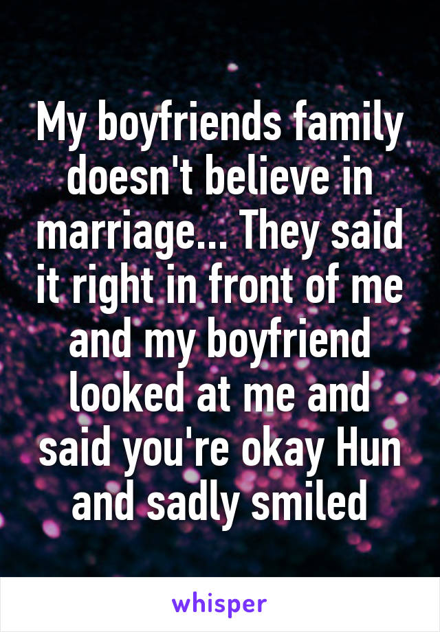 My boyfriends family doesn't believe in marriage... They said it right in front of me and my boyfriend looked at me and said you're okay Hun and sadly smiled