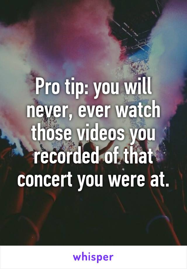 Pro tip: you will never, ever watch those videos you recorded of that concert you were at.