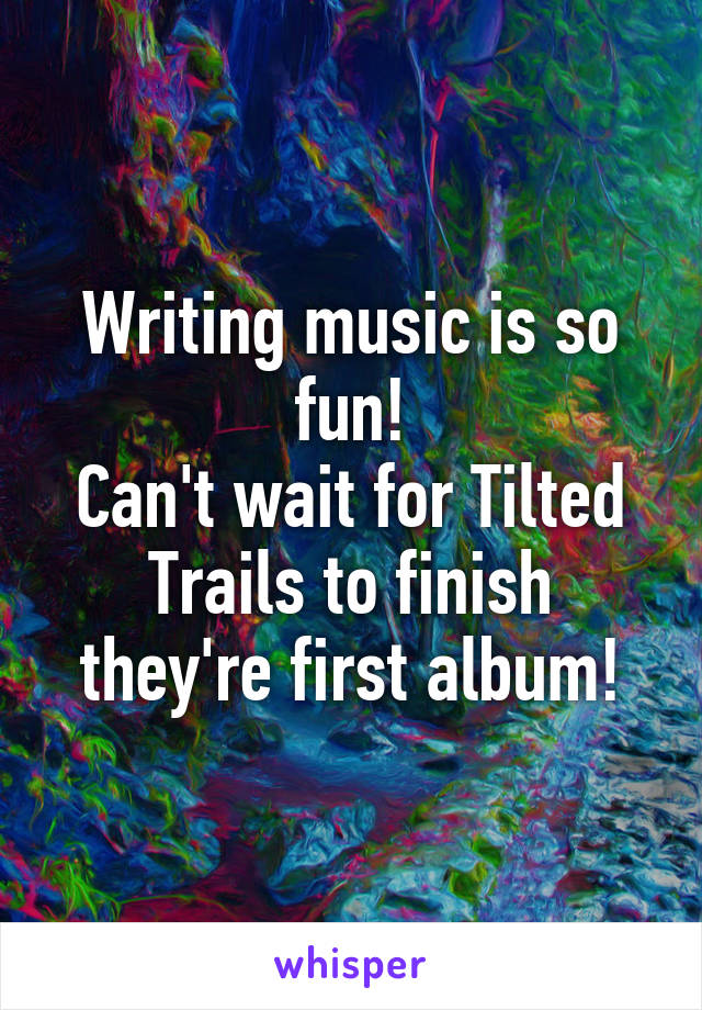 Writing music is so fun! Can't wait for Tilted Trails to finish they're first album!