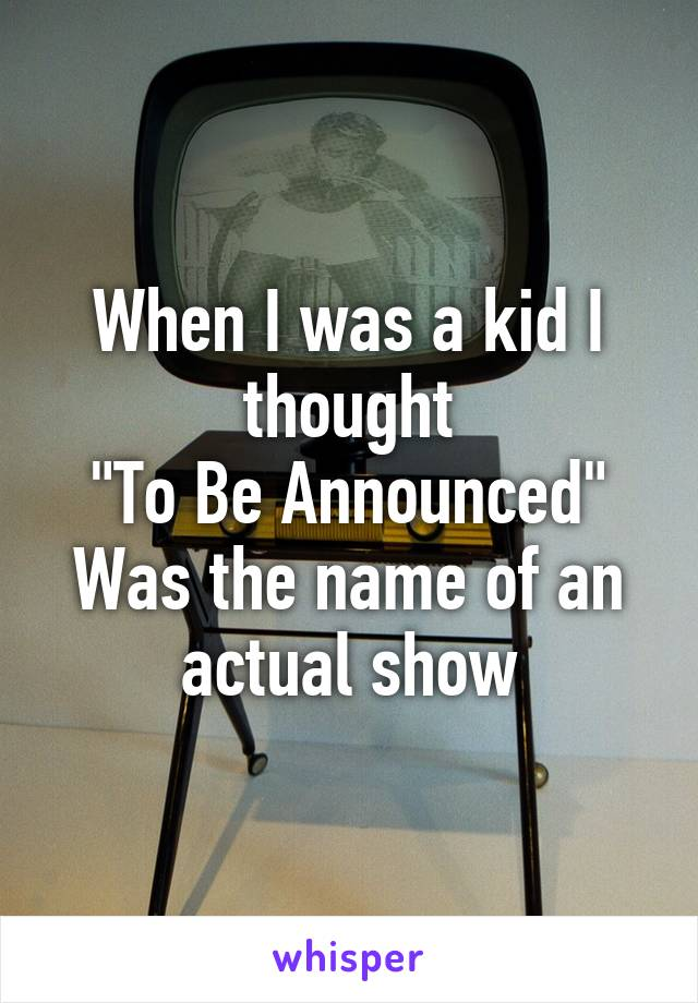 "When I was a kid I thought ""To Be Announced"" Was the name of an actual show"